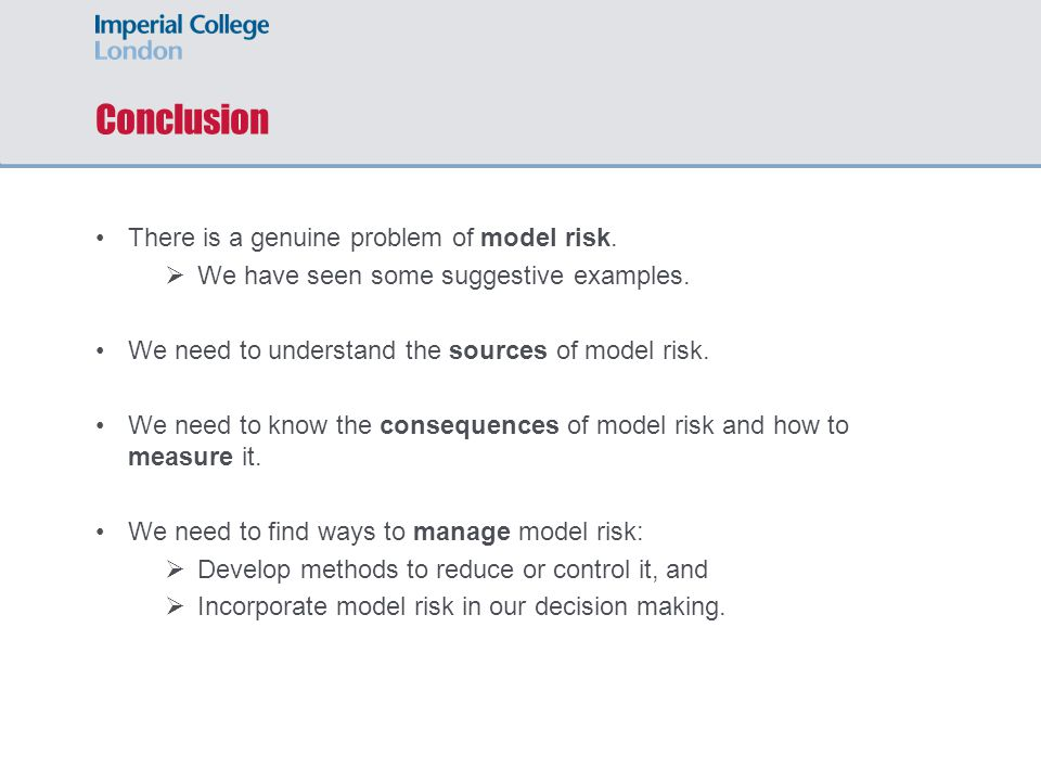 Conclusion There is a genuine problem of model risk.  We have seen some suggestive examples. We need to understand the sources of model risk. We need