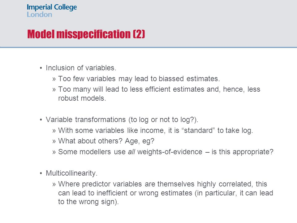 Model misspecification (2) Inclusion of variables. »Too few variables may lead to biassed estimates. »Too many will lead to less efficient estimates a