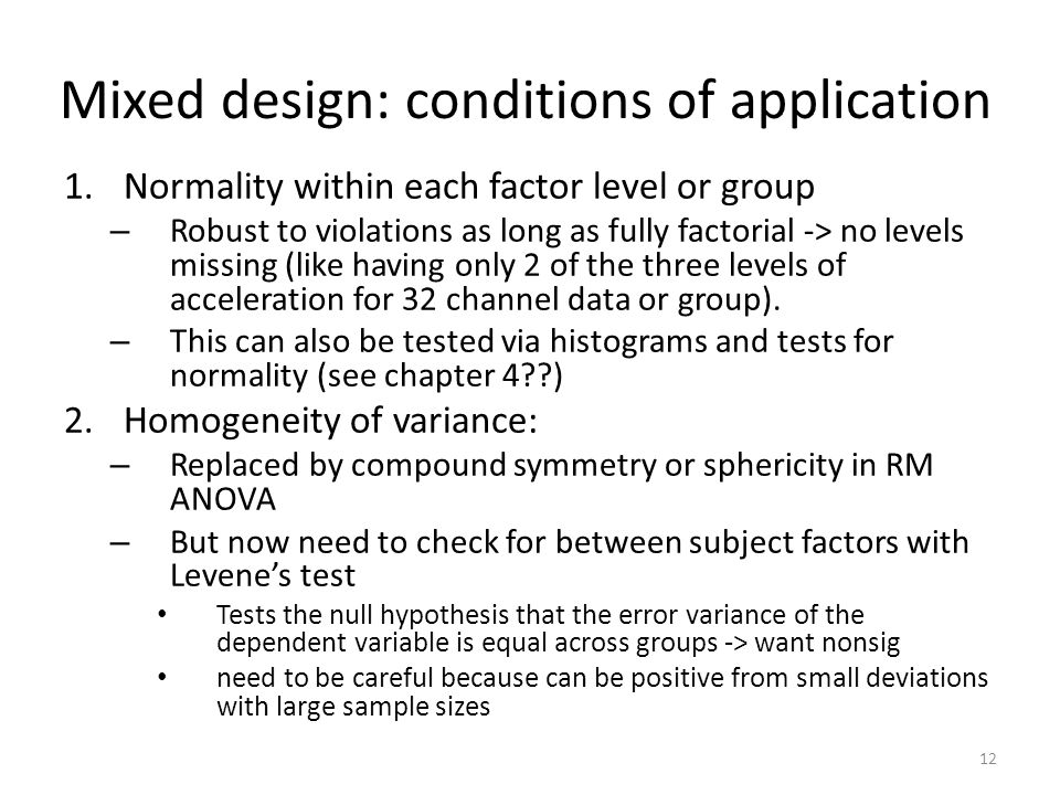 Mixed design: conditions of application 1.Normality within each factor level or group – Robust to violations as long as fully factorial -> no levels missing (like having only 2 of the three levels of acceleration for 32 channel data or group).