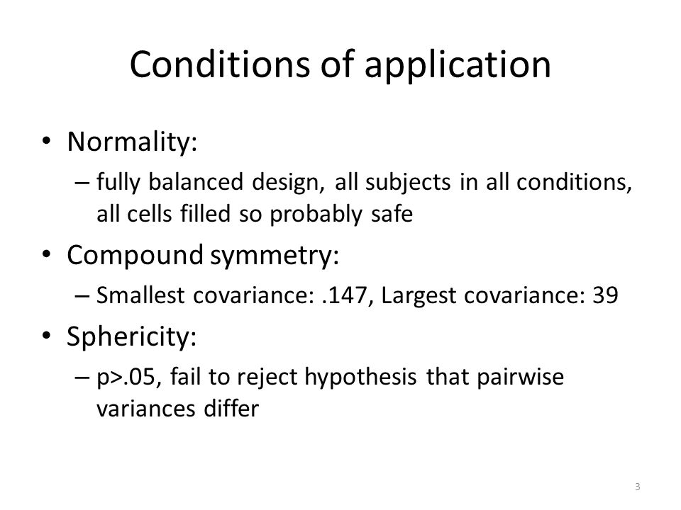 Conditions of application Normality: – fully balanced design, all subjects in all conditions, all cells filled so probably safe Compound symmetry: – Smallest covariance:.147, Largest covariance: 39 Sphericity: – p>.05, fail to reject hypothesis that pairwise variances differ 3