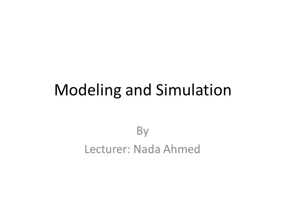 Modeling and Simulation By Lecturer: Nada Ahmed