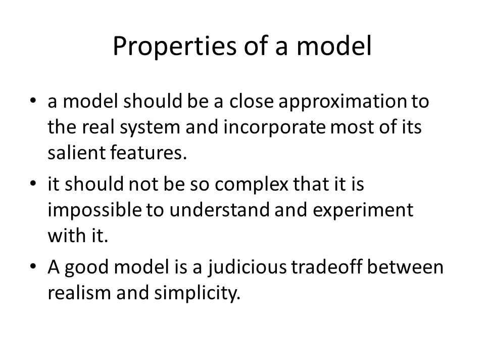 Properties of a model a model should be a close approximation to the real system and incorporate most of its salient features.