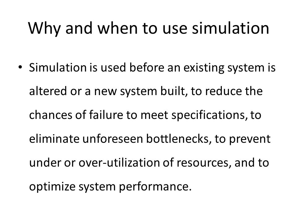 Why and when to use simulation Simulation is used before an existing system is altered or a new system built, to reduce the chances of failure to meet specifications, to eliminate unforeseen bottlenecks, to prevent under or over-utilization of resources, and to optimize system performance.