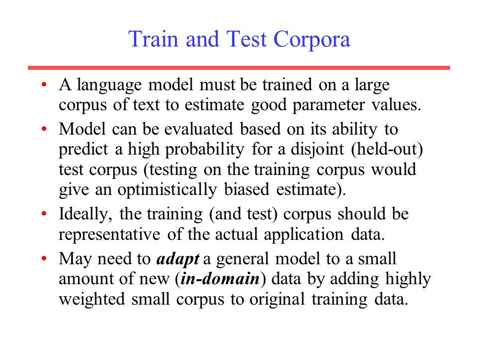 Train and Test Corpora A language model must be trained on a large corpus of text to estimate good parameter values.