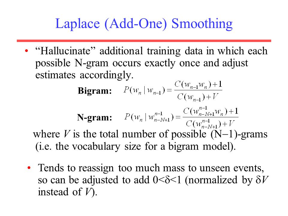 Laplace (Add-One) Smoothing Hallucinate additional training data in which each possible N-gram occurs exactly once and adjust estimates accordingly.