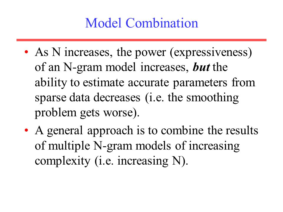 Model Combination As N increases, the power (expressiveness) of an N-gram model increases, but the ability to estimate accurate parameters from sparse data decreases (i.e.