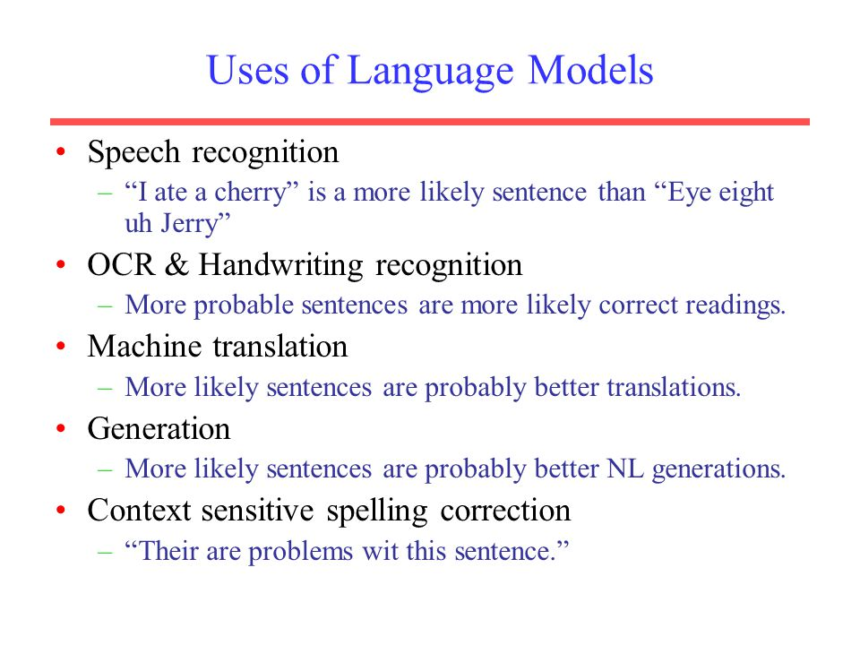 Uses of Language Models Speech recognition – I ate a cherry is a more likely sentence than Eye eight uh Jerry OCR & Handwriting recognition –More probable sentences are more likely correct readings.