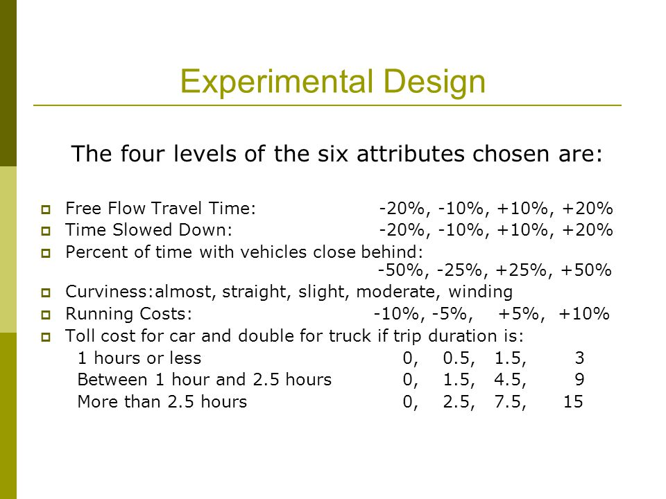 Experimental Design The four levels of the six attributes chosen are:  Free Flow Travel Time: -20%, -10%, +10%, +20%  Time Slowed Down: -20%, -10%, +10%, +20%  Percent of time with vehicles close behind: -50%, -25%, +25%, +50%  Curviness:almost, straight, slight, moderate, winding  Running Costs: -10%, -5%, +5%, +10%  Toll cost for car and double for truck if trip duration is: 1 hours or less 0, 0.5, 1.5, 3 Between 1 hour and 2.5 hours 0, 1.5, 4.5, 9 More than 2.5 hours 0, 2.5, 7.5, 15