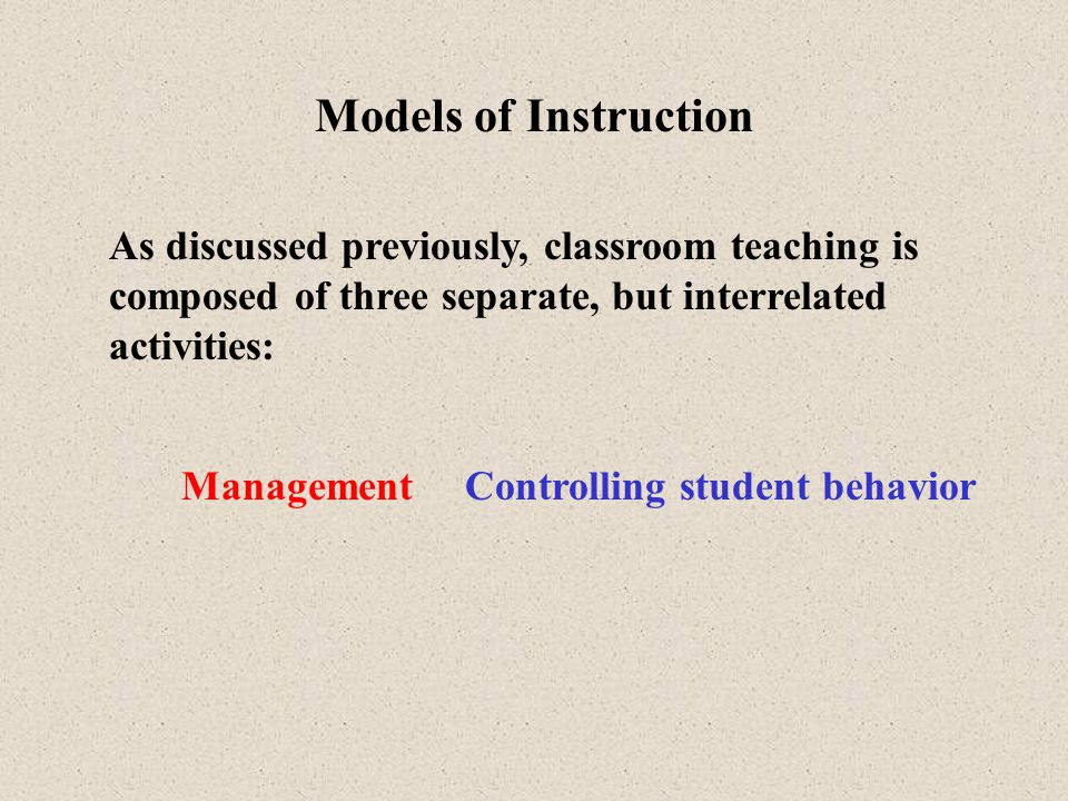 Models of Instruction As discussed previously, classroom teaching is composed of three separate, but interrelated activities: Instruction Purposely guiding student learning