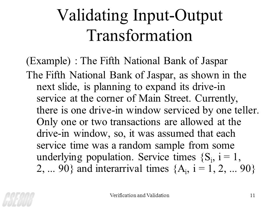 Verification and Validation11 Validating Input-Output Transformation (Example) : The Fifth National Bank of Jaspar The Fifth National Bank of Jaspar,