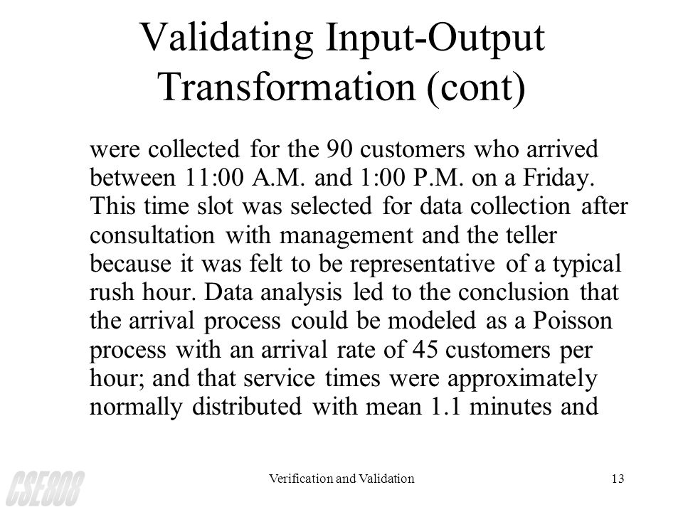 Verification and Validation13 Validating Input-Output Transformation (cont) were collected for the 90 customers who arrived between 11:00 A.M. and 1:0