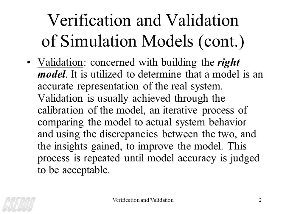 Verification and Validation2 Verification and Validation of Simulation Models (cont.) Validation: concerned with building the right model. It is utili