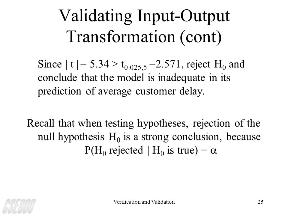 Verification and Validation25 Validating Input-Output Transformation (cont) Since | t | = 5.34 > t 0.025,5 =2.571, reject H 0 and conclude that the mo