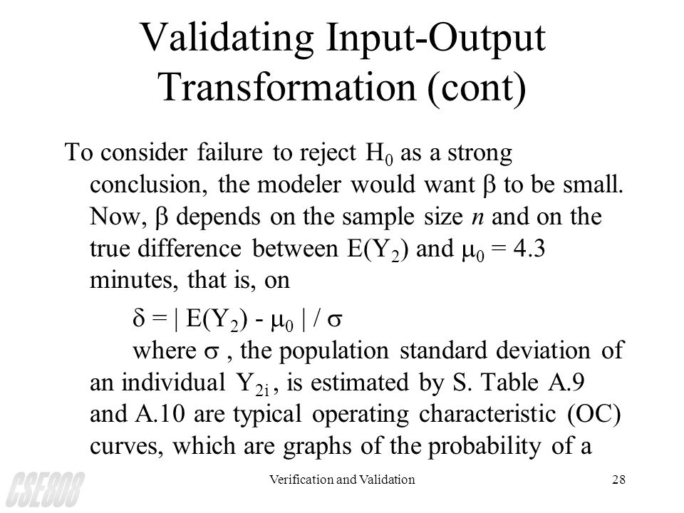 Verification and Validation28 Validating Input-Output Transformation (cont) To consider failure to reject H 0 as a strong conclusion, the modeler woul