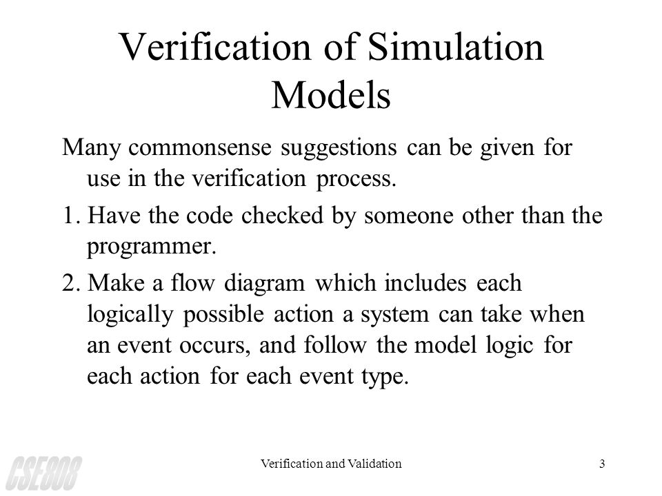 Verification and Validation3 Verification of Simulation Models Many commonsense suggestions can be given for use in the verification process. 1. Have