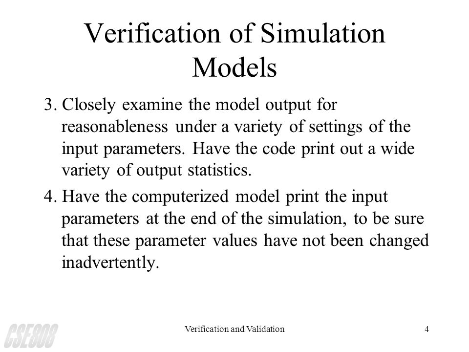 Verification and Validation4 Verification of Simulation Models 3. Closely examine the model output for reasonableness under a variety of settings of t