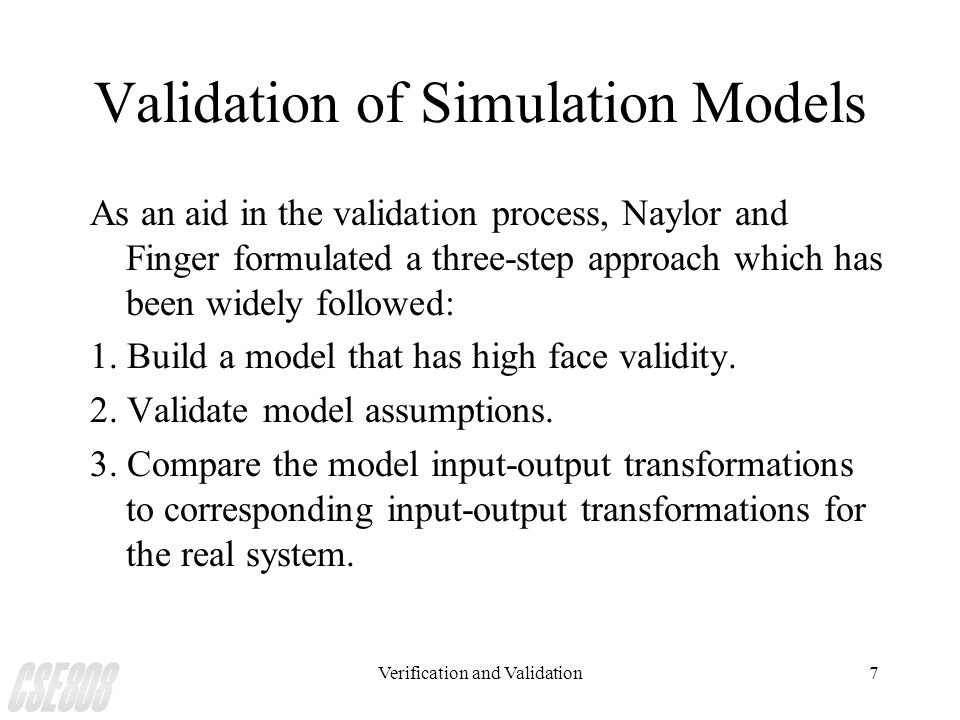 Verification and Validation7 Validation of Simulation Models As an aid in the validation process, Naylor and Finger formulated a three-step approach w