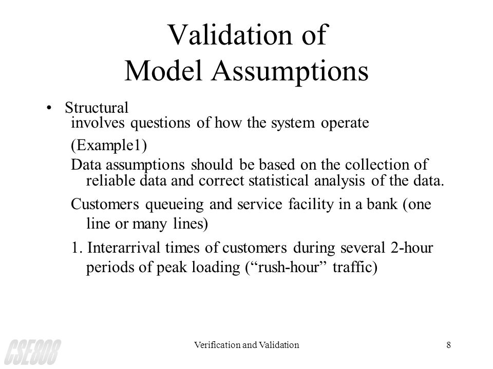 Verification and Validation8 Validation of Model Assumptions Structural involves questions of how the system operate (Example1) Data assumptions shoul