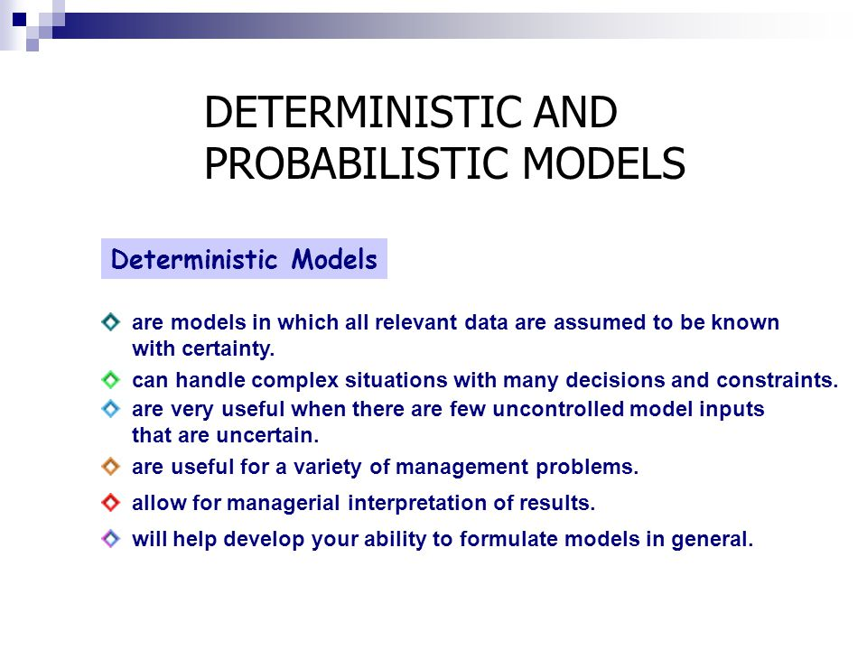 DETERMINISTIC AND PROBABILISTIC MODELS Deterministic Models are models in which all relevant data are assumed to be known with certainty. can handle c