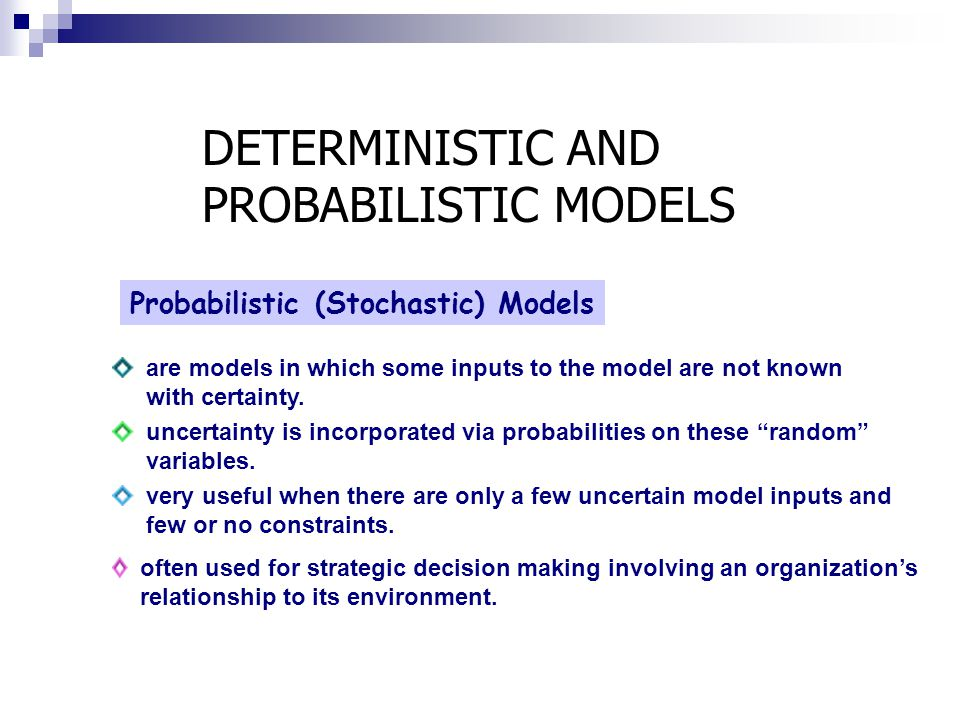 Probabilistic (Stochastic) Models are models in which some inputs to the model are not known with certainty. uncertainty is incorporated via probabili