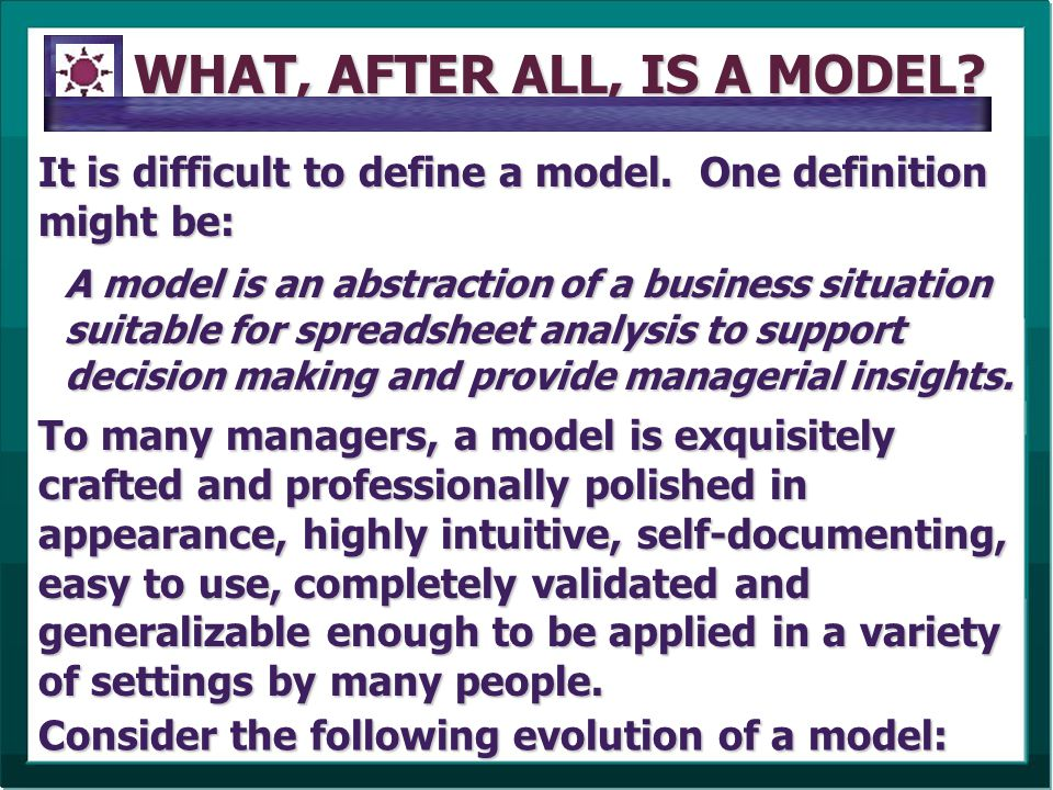WHAT, AFTER ALL, IS A MODEL? It is difficult to define a model. One definition might be: Consider the following evolution of a model: A model is an ab