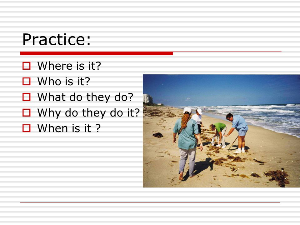 Practice:  Where is it  Who is it  What do they do  Why do they do it  When is it