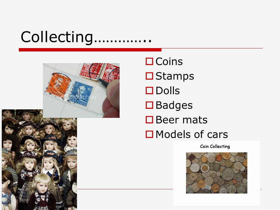 Collecting…………..  Coins  Stamps  Dolls  Badges  Beer mats  Models of cars