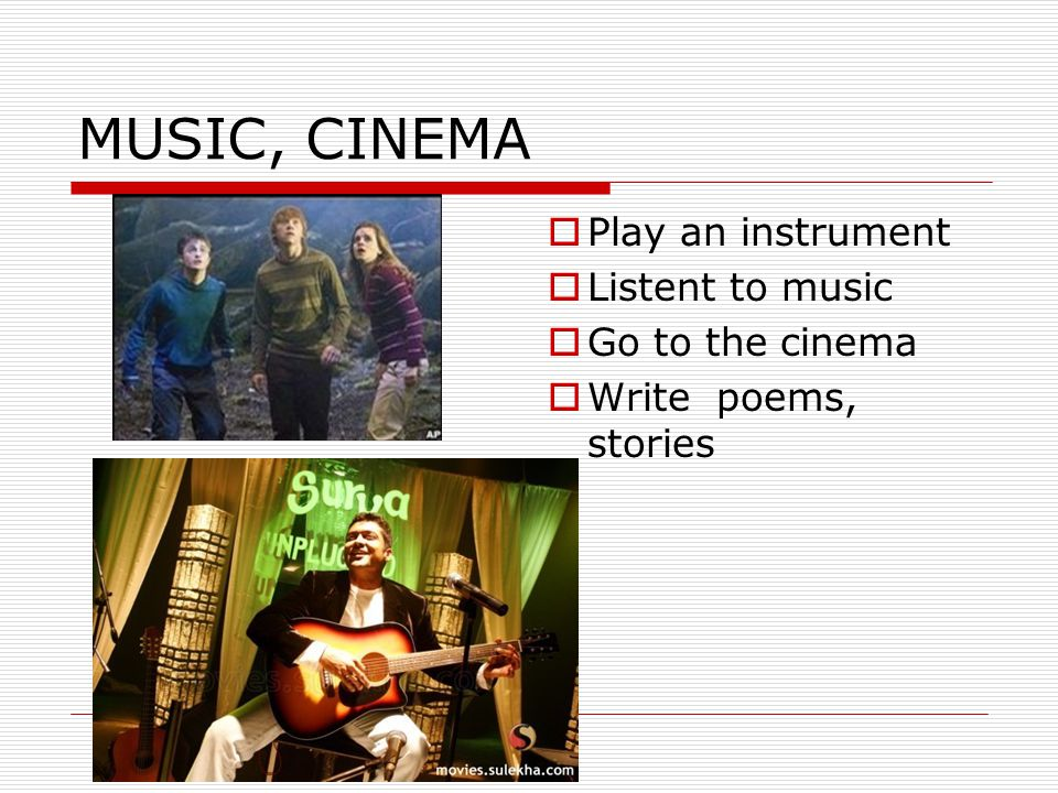 MUSIC, CINEMA  Play an instrument  Listent to music  Go to the cinema  Write poems, stories