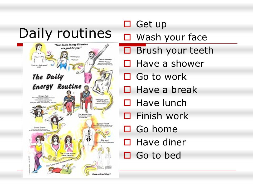 Daily routines  Get up  Wash your face  Brush your teeth  Have a shower  Go to work  Have a break  Have lunch  Finish work  Go home  Have diner  Go to bed
