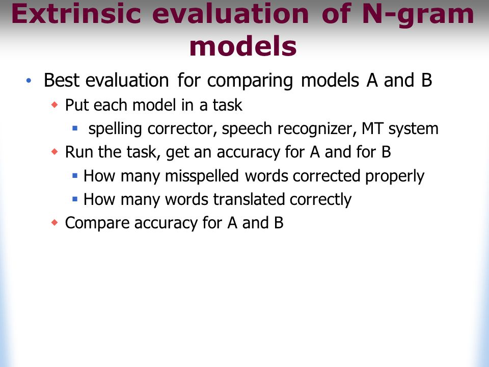 Extrinsic evaluation of N-gram models Best evaluation for comparing models A and B  Put each model in a task  spelling corrector, speech recognizer, MT system  Run the task, get an accuracy for A and for B  How many misspelled words corrected properly  How many words translated correctly  Compare accuracy for A and B