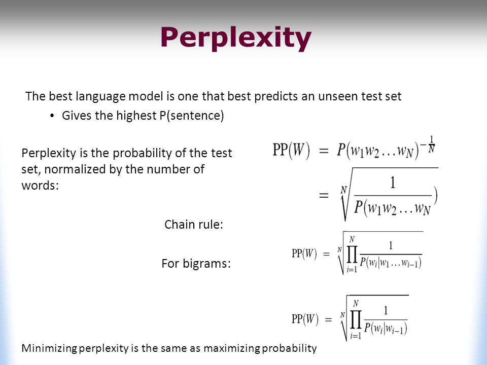 Perplexity Perplexity is the probability of the test set, normalized by the number of words: Chain rule: For bigrams: Minimizing perplexity is the same as maximizing probability The best language model is one that best predicts an unseen test set Gives the highest P(sentence)
