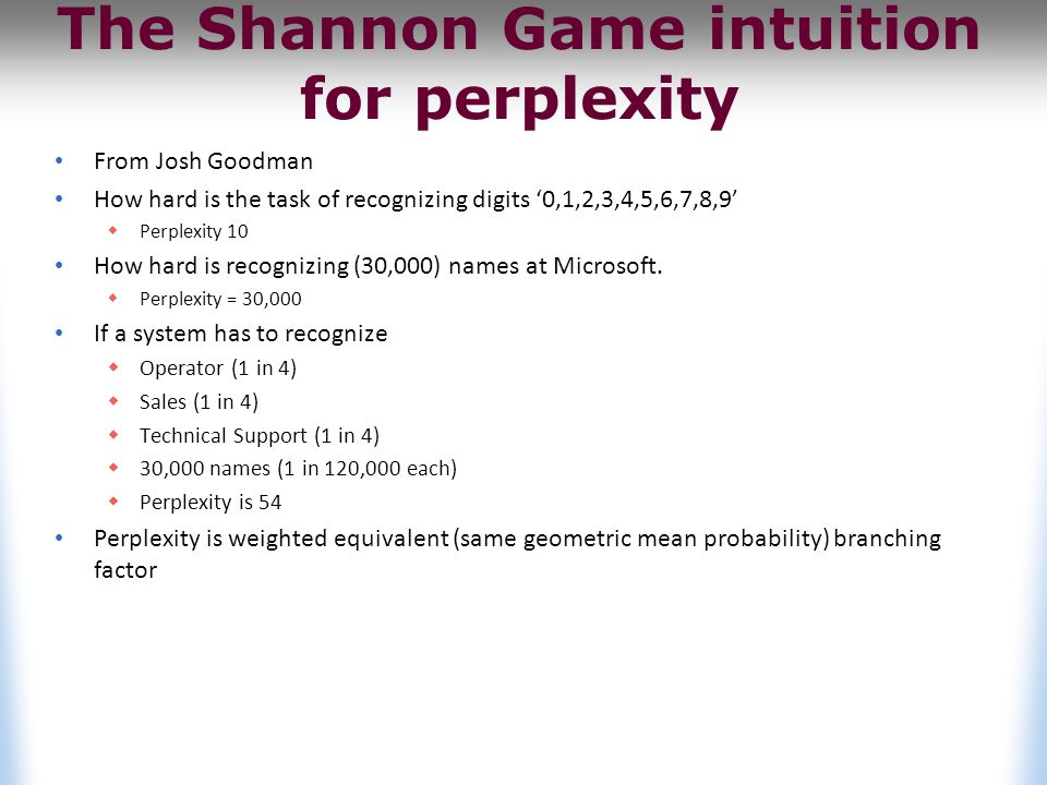 The Shannon Game intuition for perplexity From Josh Goodman How hard is the task of recognizing digits '0,1,2,3,4,5,6,7,8,9'  Perplexity 10 How hard is recognizing (30,000) names at Microsoft.