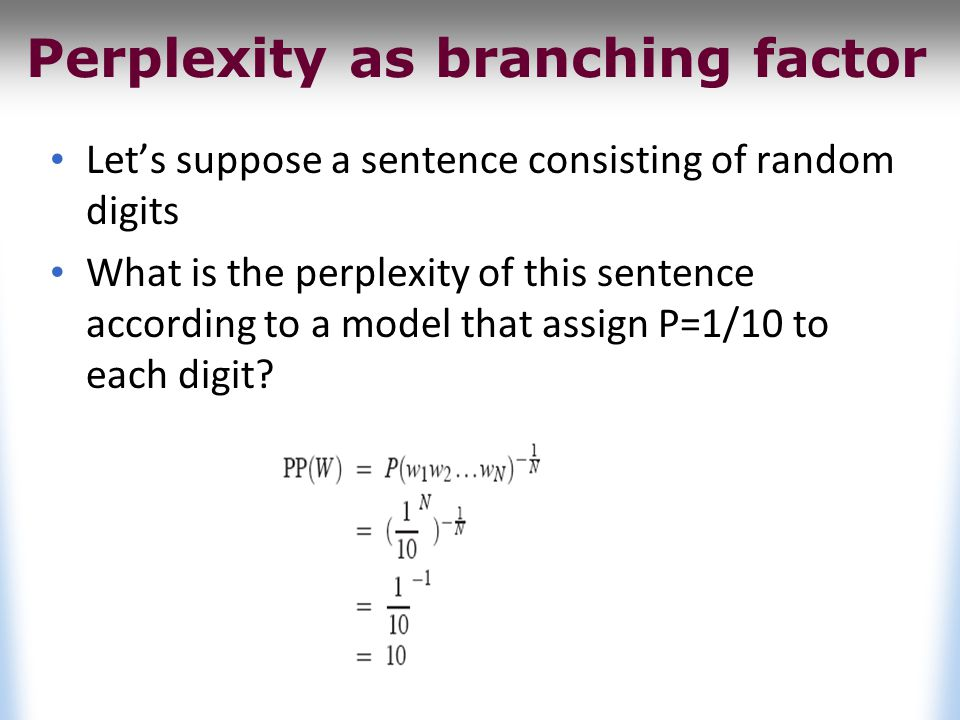 Perplexity as branching factor Let's suppose a sentence consisting of random digits What is the perplexity of this sentence according to a model that assign P=1/10 to each digit