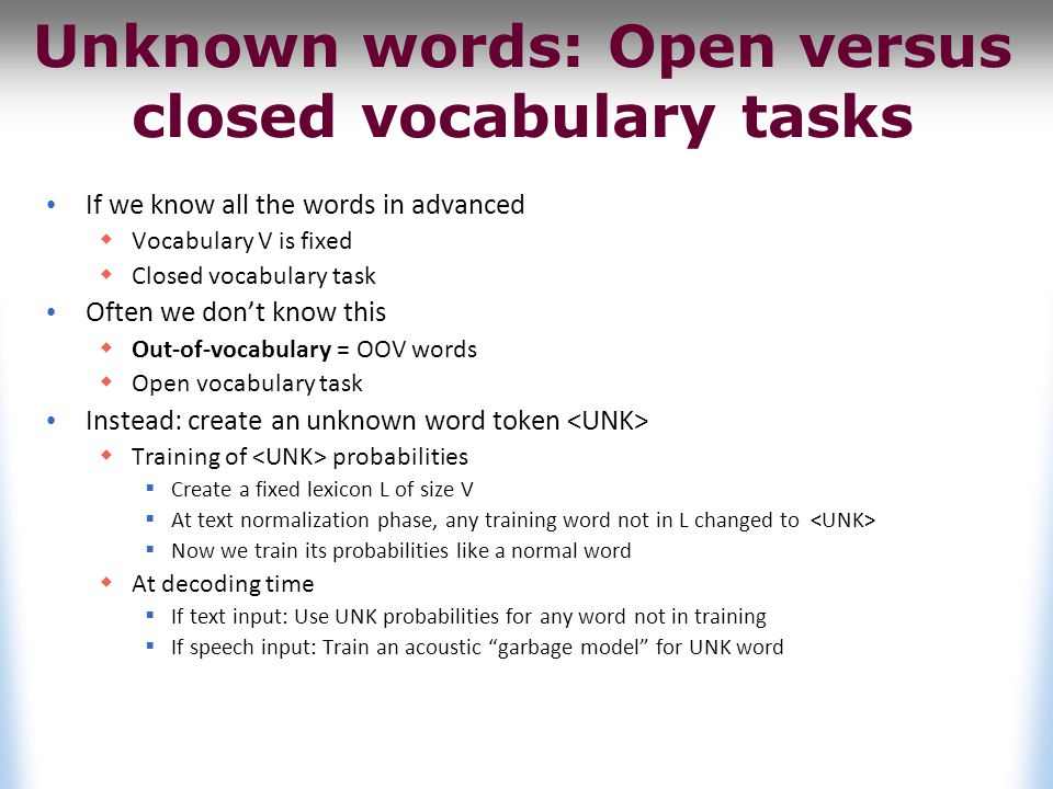 Unknown words: Open versus closed vocabulary tasks If we know all the words in advanced  Vocabulary V is fixed  Closed vocabulary task Often we don't know this  Out-of-vocabulary = OOV words  Open vocabulary task Instead: create an unknown word token  Training of probabilities  Create a fixed lexicon L of size V  At text normalization phase, any training word not in L changed to  Now we train its probabilities like a normal word  At decoding time  If text input: Use UNK probabilities for any word not in training  If speech input: Train an acoustic garbage model for UNK word