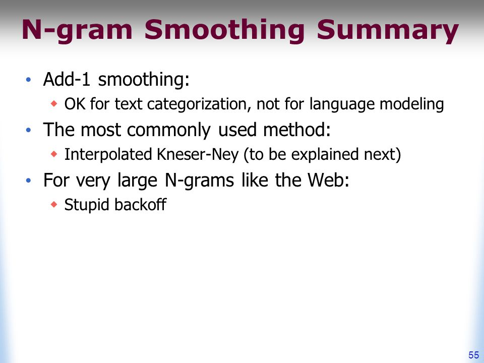 N-gram Smoothing Summary Add-1 smoothing:  OK for text categorization, not for language modeling The most commonly used method:  Interpolated Kneser-Ney (to be explained next) For very large N-grams like the Web:  Stupid backoff 55