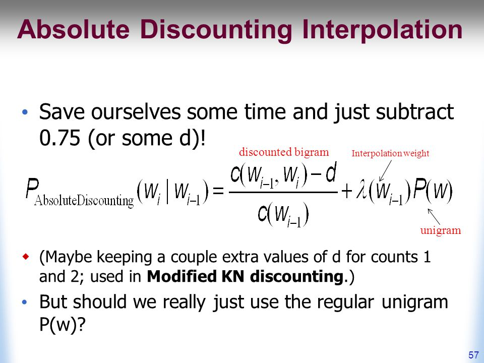 Absolute Discounting Interpolation Save ourselves some time and just subtract 0.75 (or some d).