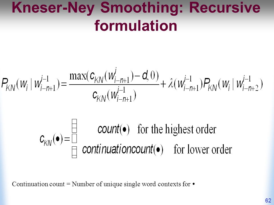 Kneser-Ney Smoothing: Recursive formulation 62 Continuation count = Number of unique single word contexts for 