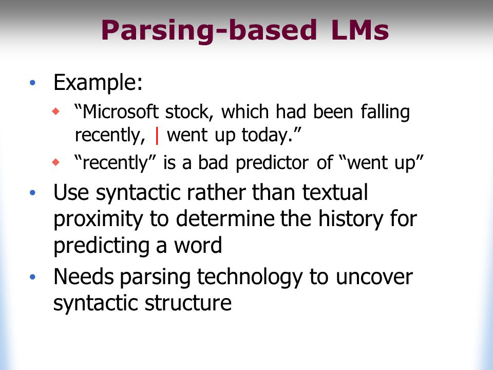 Parsing-based LMs Example:  Microsoft stock, which had been falling recently, | went up today.  recently is a bad predictor of went up Use syntactic rather than textual proximity to determine the history for predicting a word Needs parsing technology to uncover syntactic structure