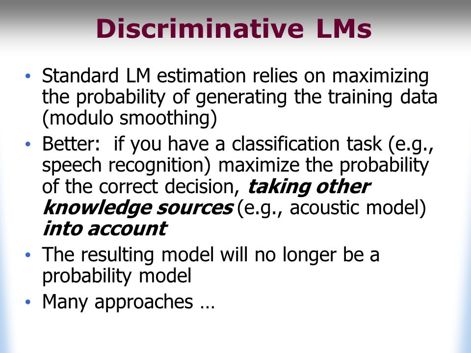 Discriminative LMs Standard LM estimation relies on maximizing the probability of generating the training data (modulo smoothing) Better: if you have a classification task (e.g., speech recognition) maximize the probability of the correct decision, taking other knowledge sources (e.g., acoustic model) into account The resulting model will no longer be a probability model Many approaches …