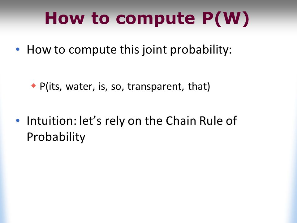 Reminder: The Chain Rule Recall the definition of conditional probabilities Rewriting: More variables: P(A,B,C,D) = P(A)P(B|A)P(C|A,B)P(D|A,B,C) The Chain Rule in General P(x 1,x 2,x 3,…,x n ) = P(x 1 )P(x 2 |x 1 )P(x 3 |x 1,x 2 )…P(x n |x 1,…,x n-1 )