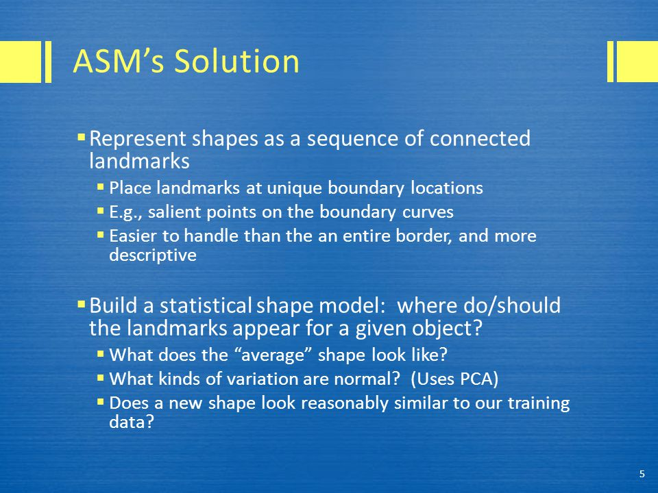 ASM's Solution  Represent shapes as a sequence of connected landmarks  Place landmarks at unique boundary locations  E.g., salient points on the boundary curves  Easier to handle than the an entire border, and more descriptive  Build a statistical shape model: where do/should the landmarks appear for a given object.