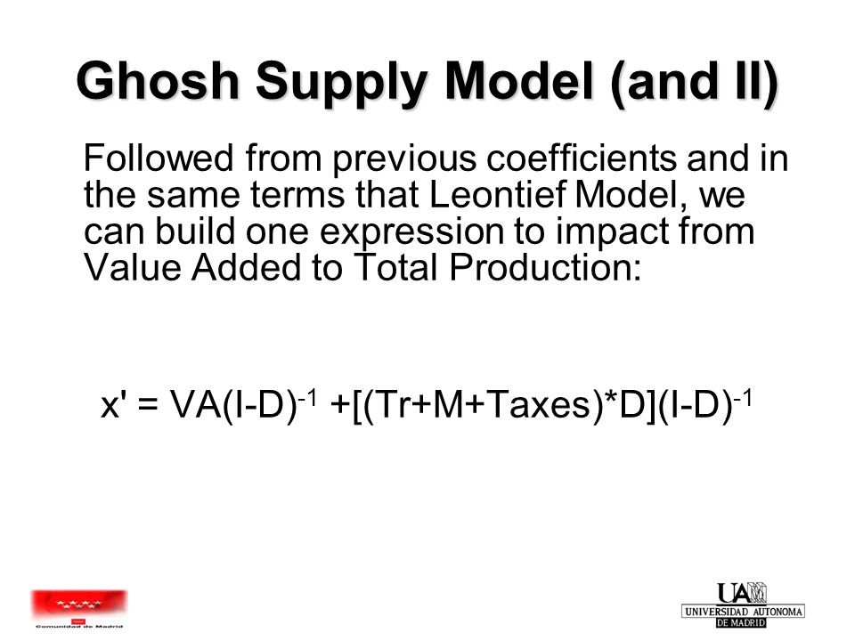 Ghosh Supply Model (and II) Followed from previous coefficients and in the same terms that Leontief Model, we can build one expression to impact from Value Added to Total Production: x = VA(I-D) -1 +[(Tr+M+Taxes)*D](I-D) -1