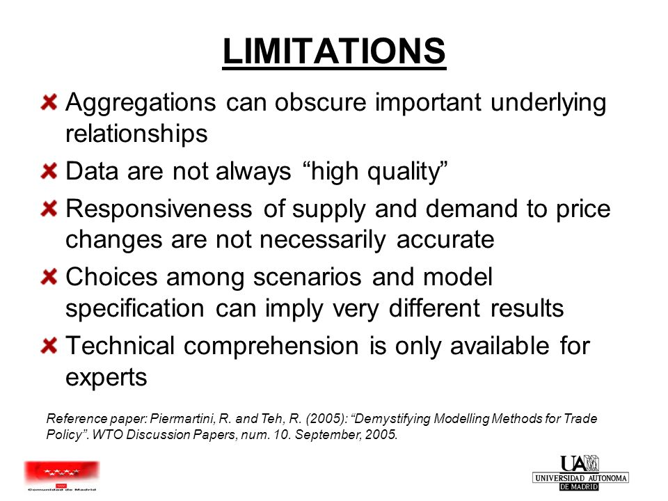 LIMITATIONS Aggregations can obscure important underlying relationships Data are not always high quality Responsiveness of supply and demand to price changes are not necessarily accurate Choices among scenarios and model specification can imply very different results Technical comprehension is only available for experts Reference paper: Piermartini, R.