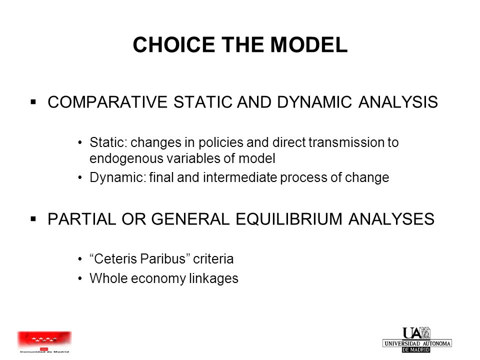CHOICE THE MODEL  COMPARATIVE STATIC AND DYNAMIC ANALYSIS Static: changes in policies and direct transmission to endogenous variables of model Dynamic: final and intermediate process of change  PARTIAL OR GENERAL EQUILIBRIUM ANALYSES Ceteris Paribus criteria Whole economy linkages