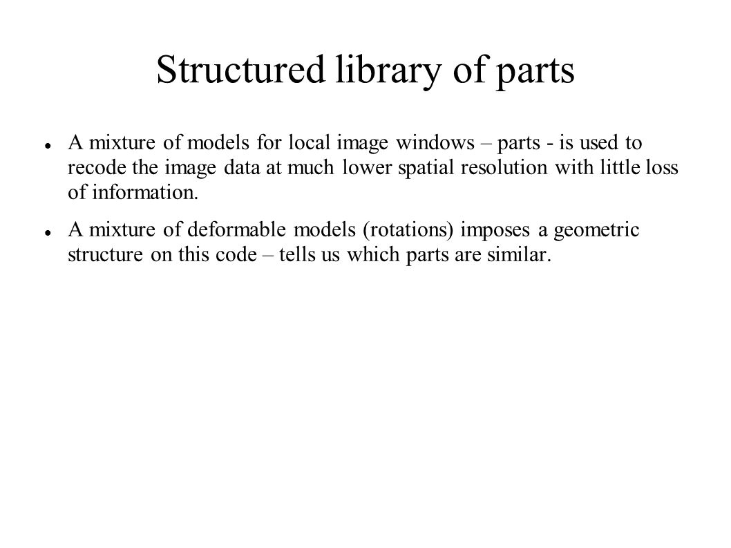 Structured library of parts A mixture of models for local image windows – parts - is used to recode the image data at much lower spatial resolution with little loss of information.