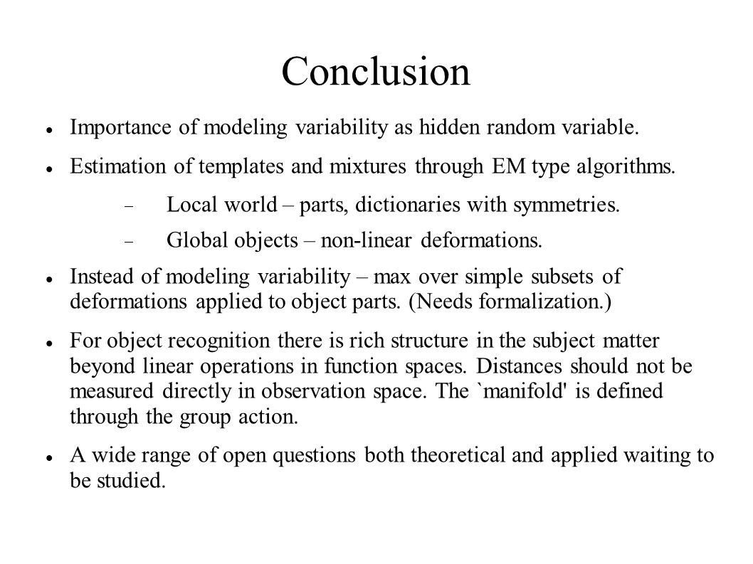 Conclusion Importance of modeling variability as hidden random variable. Estimation of templates and mixtures through EM type algorithms.  Local worl