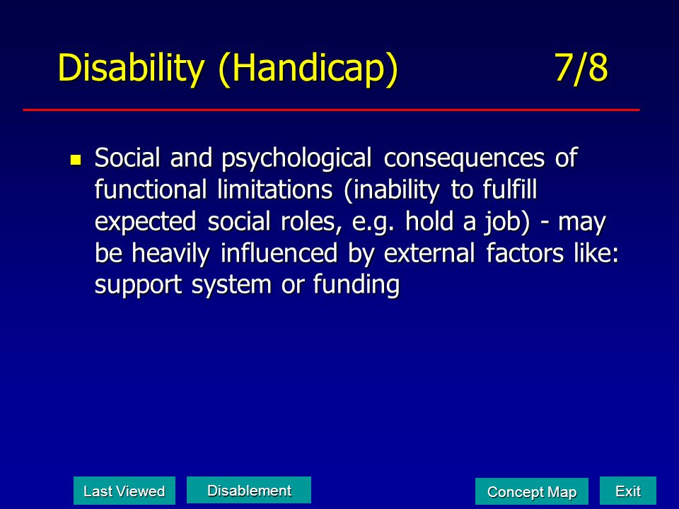 Disability (Handicap) 7/8 Social and psychological consequences of functional limitations (inability to fulfill expected social roles, e.g. hold a job