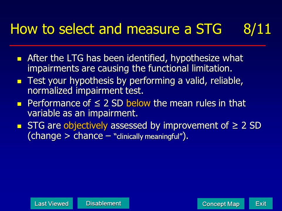 How to select and measure a STG 8/11 After the LTG has been identified, hypothesize what impairments are causing the functional limitation. After the