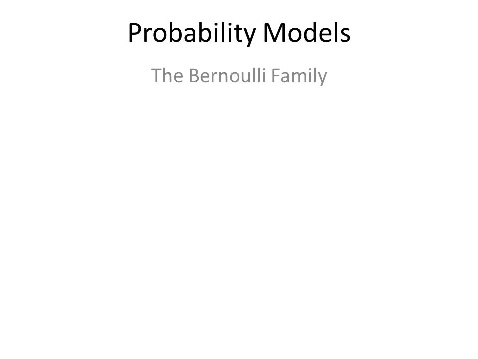 Probability Models The Bernoulli Family