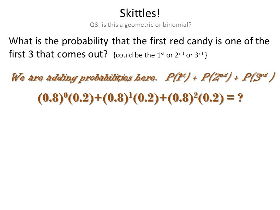 Skittles. Q8: is this a geometric or binomial.